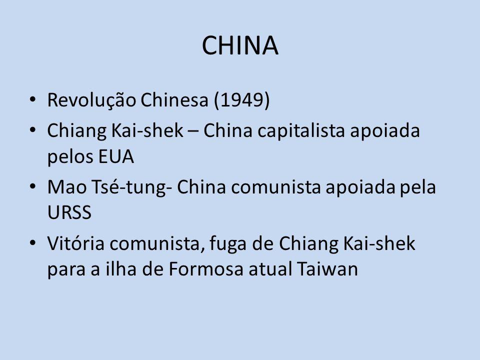 CHINA Revolução Chinesa (1949) Chiang Kai-shek – China capitalista apoiada pelos EUA Mao Tsé-tung- China comunista apoiada pela URSS Vitória comunista, fuga de Chiang Kai-shek para a ilha de Formosa atual Taiwan