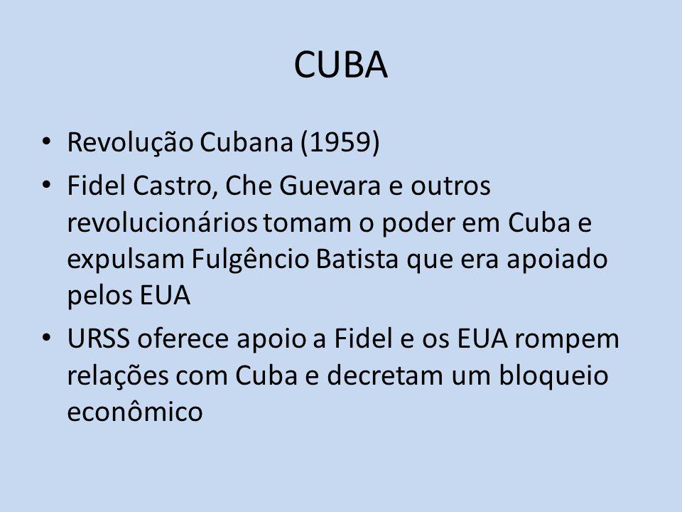 CUBA Revolução Cubana (1959) Fidel Castro, Che Guevara e outros revolucionários tomam o poder em Cuba e expulsam Fulgêncio Batista que era apoiado pelos EUA URSS oferece apoio a Fidel e os EUA rompem relações com Cuba e decretam um bloqueio econômico