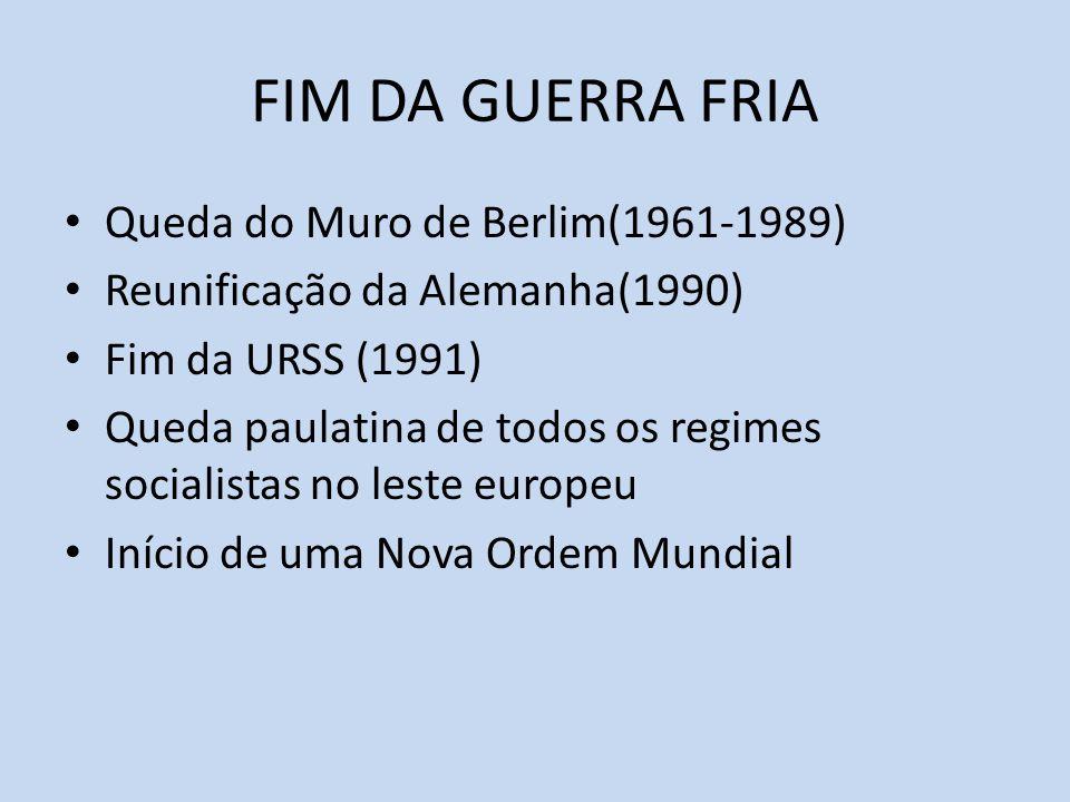 FIM DA GUERRA FRIA Queda do Muro de Berlim(1961-1989) Reunificação da Alemanha(1990) Fim da URSS (1991) Queda paulatina de todos os regimes socialistas no leste europeu Início de uma Nova Ordem Mundial