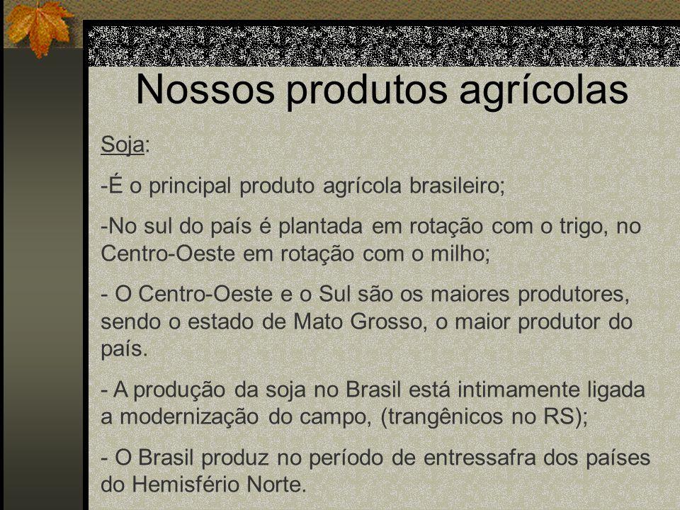 Nossos produtos agrícolas Soja: -É o principal produto agrícola brasileiro; -No sul do país é plantada em rotação com o trigo, no Centro-Oeste em rota