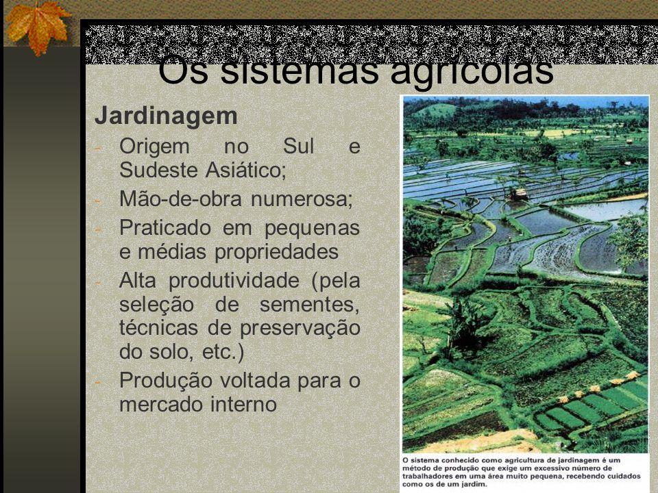 Os sistemas agrícolas Jardinagem - Origem no Sul e Sudeste Asiático; - Mão-de-obra numerosa; - Praticado em pequenas e médias propriedades - Alta prod