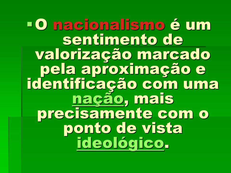 O nacionalismo é um sentimento de valorização marcado pela aproximação e identificação com uma nação, mais precisamente com o ponto de vista ideológic