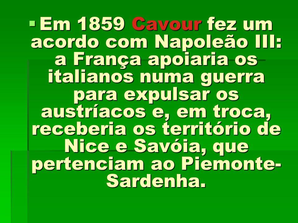 Em 1859 Cavour fez um acordo com Napoleão III: a França apoiaria os italianos numa guerra para expulsar os austríacos e, em troca, receberia os territ