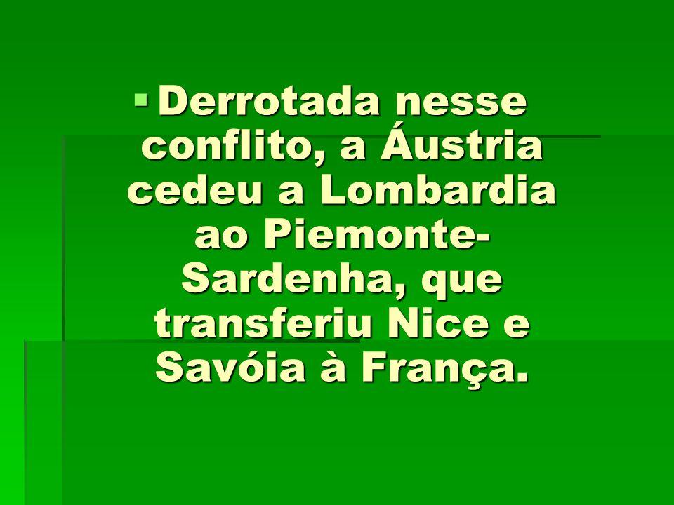 Derrotada nesse conflito, a Áustria cedeu a Lombardia ao Piemonte- Sardenha, que transferiu Nice e Savóia à França. Derrotada nesse conflito, a Áustri
