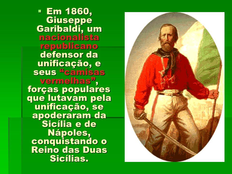 Em 1860, Giuseppe Garibaldi, um nacionalista republicano defensor da unificação, e seus camisas vermelhas, forças populares que lutavam pela unificaçã