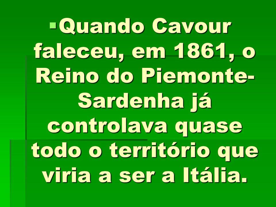 Quando Cavour faleceu, em 1861, o Reino do Piemonte- Sardenha já controlava quase todo o território que viria a ser a Itália. Quando Cavour faleceu, e