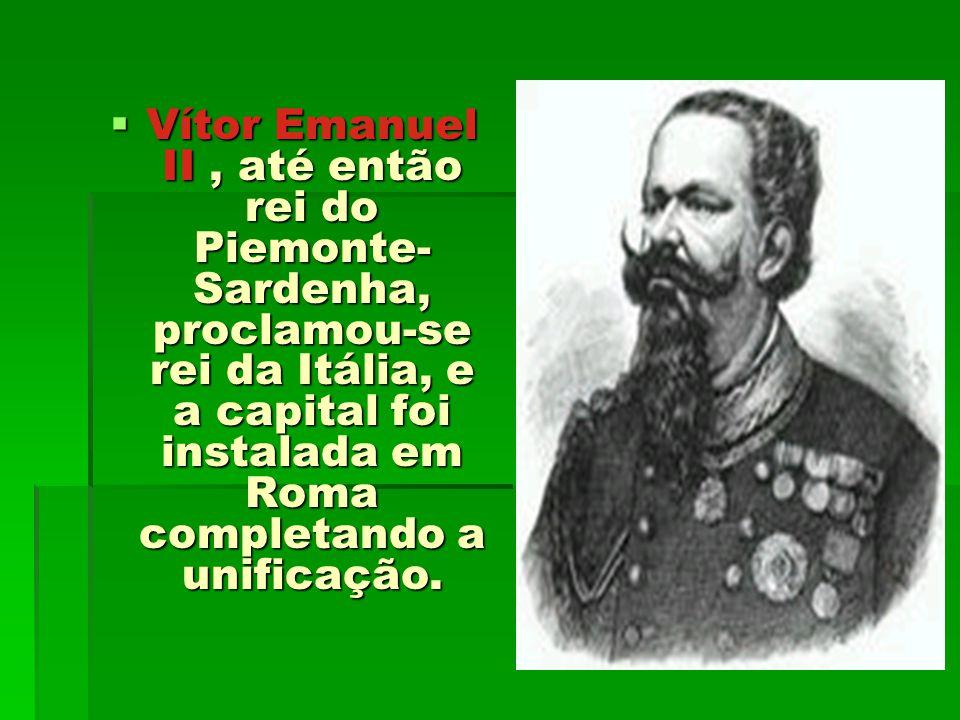 Vítor Emanuel II, até então rei do Piemonte- Sardenha, proclamou-se rei da Itália, e a capital foi instalada em Roma completando a unificação. Vítor E