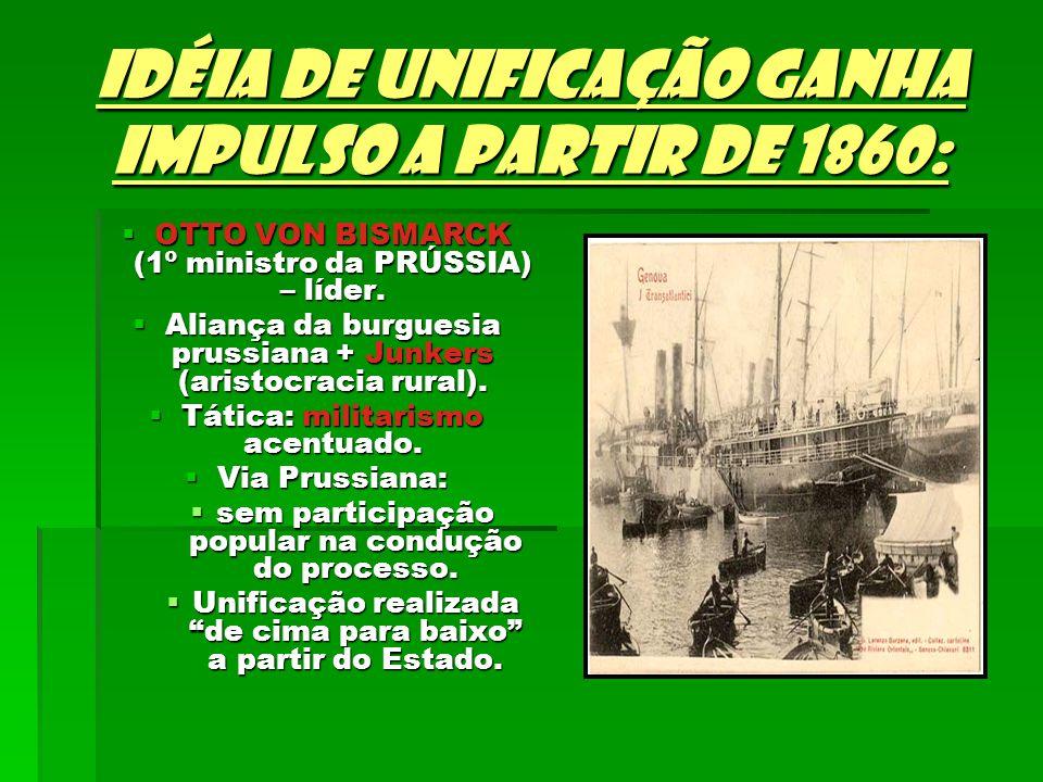 Idéia de unificação ganha impulso a partir de 1860: OTTO VON BISMARCK (1º ministro da PRÚSSIA) – líder. OTTO VON BISMARCK (1º ministro da PRÚSSIA) – l