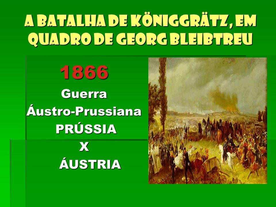 A batalha de Königgrätz, em quadro de Georg Bleibtreu 1866GuerraÁustro-Prussiana PRÚSSIA PRÚSSIAX ÁUSTRIA ÁUSTRIA