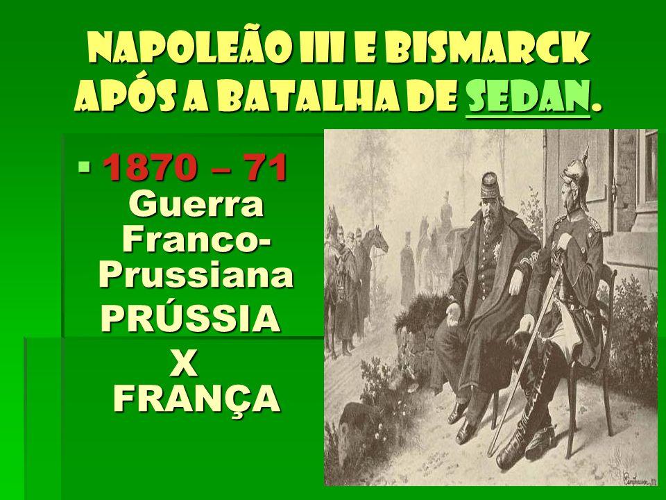 Napoleão III e Bismarck após a Batalha de Sedan. Sedan 1870 – 71 Guerra Franco- Prussiana 1870 – 71 Guerra Franco- Prussiana PRÚSSIA PRÚSSIA X FRANÇA