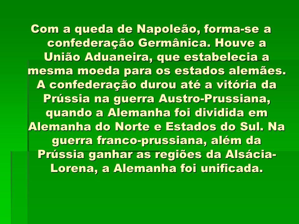 Com a queda de Napoleão, forma-se a confederação Germânica. Houve a União Aduaneira, que estabelecia a mesma moeda para os estados alemães. A confeder