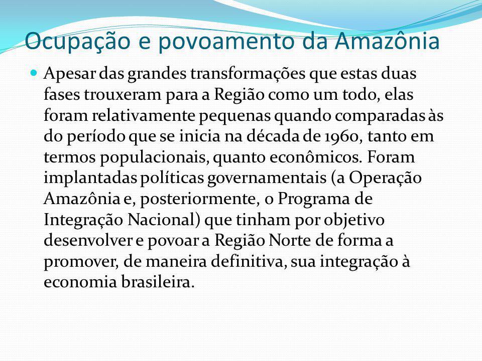 Ocupação e povoamento da Amazônia Apesar das grandes transformações que estas duas fases trouxeram para a Região como um todo, elas foram relativament