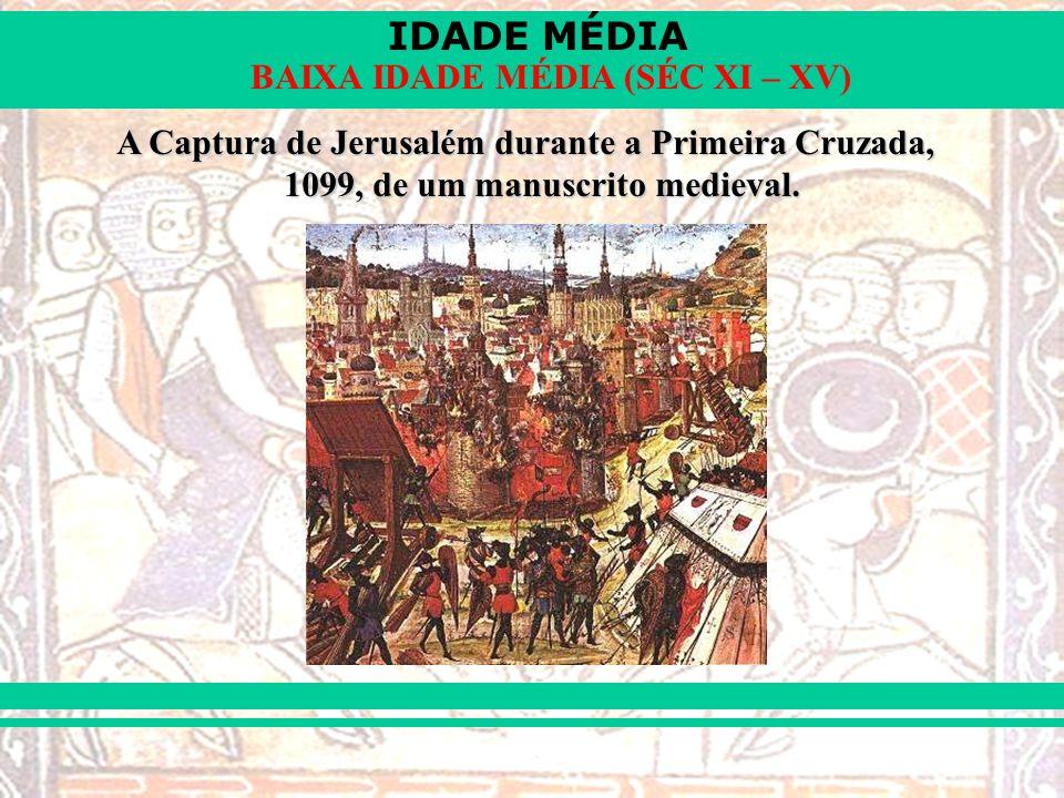 IDADE MÉDIA BAIXA IDADE MÉDIA (SÉC XI – XV) A Captura de Jerusalém durante a Primeira Cruzada, 1099, de um manuscrito medieval.