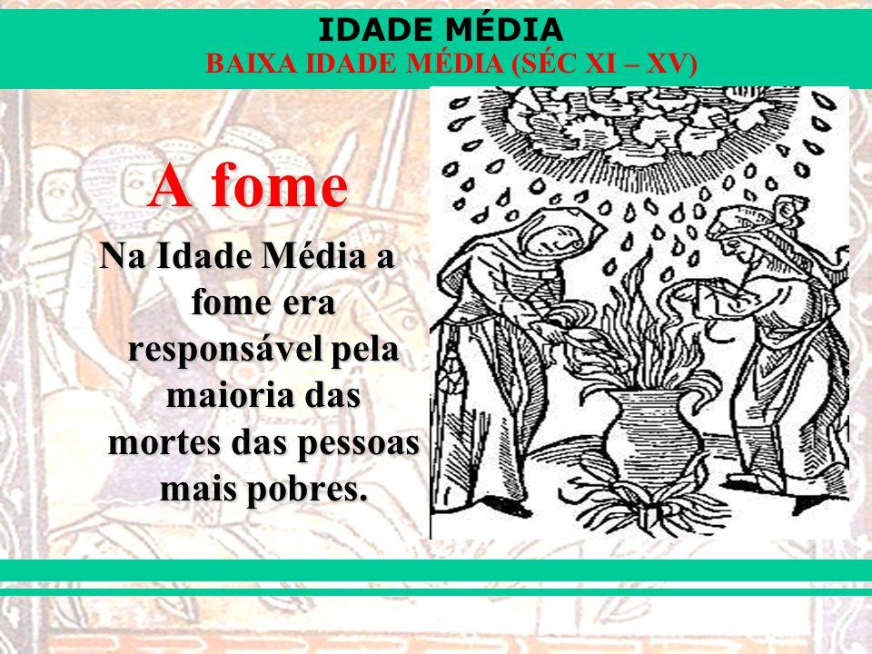 IDADE MÉDIA BAIXA IDADE MÉDIA (SÉC XI – XV) A fome Na Idade Média a fome era responsável pela maioria das mortes das pessoas mais pobres.
