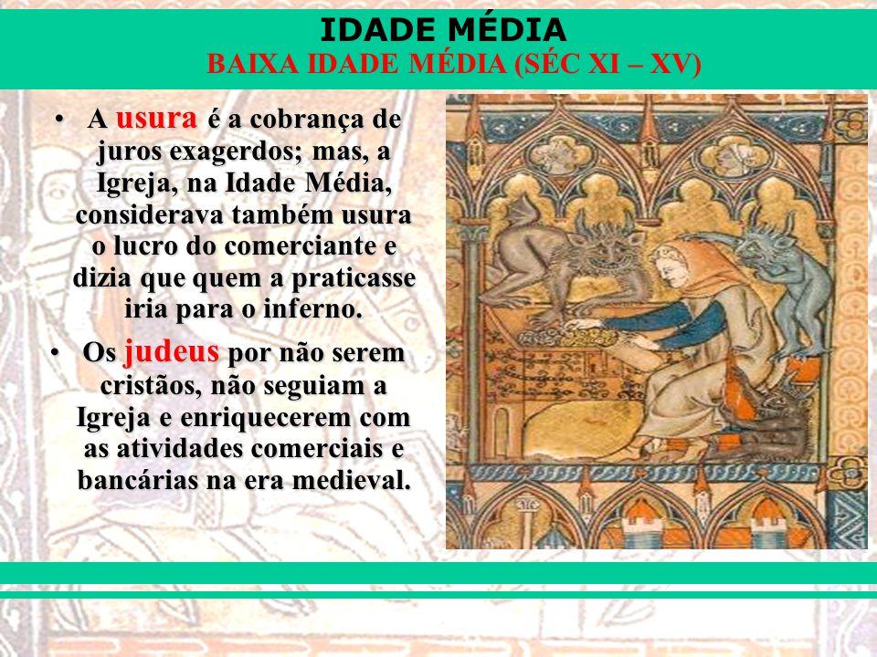 IDADE MÉDIA BAIXA IDADE MÉDIA (SÉC XI – XV) A usura é a cobrança de juros exagerdos; mas, a Igreja, na Idade Média, considerava também usura o lucro do comerciante e dizia que quem a praticasse iria para o inferno.A usura é a cobrança de juros exagerdos; mas, a Igreja, na Idade Média, considerava também usura o lucro do comerciante e dizia que quem a praticasse iria para o inferno.