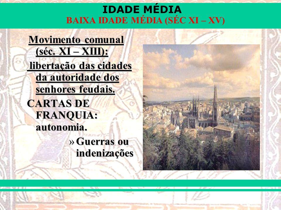 IDADE MÉDIA BAIXA IDADE MÉDIA (SÉC XI – XV) Movimento comunal (séc. XI – XIII): libertação das cidades da autoridade dos senhores feudais. libertação