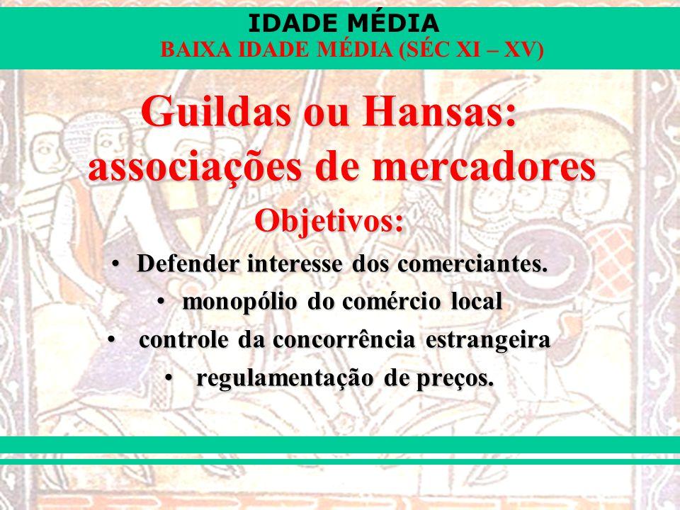 IDADE MÉDIA BAIXA IDADE MÉDIA (SÉC XI – XV) Guildas ou Hansas: associações de mercadores Objetivos: Defender interesse dos comerciantes.Defender interesse dos comerciantes.