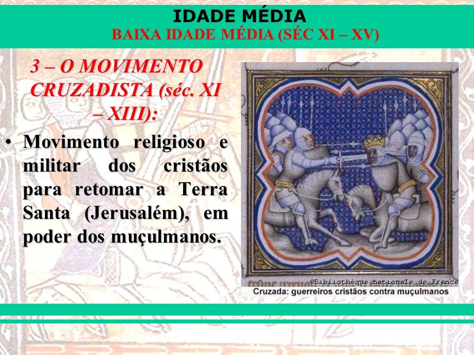 IDADE MÉDIA BAIXA IDADE MÉDIA (SÉC XI – XV) 3 – O MOVIMENTO CRUZADISTA (séc. XI – XIII): Movimento religioso e militar dos cristãos para retomar a Ter