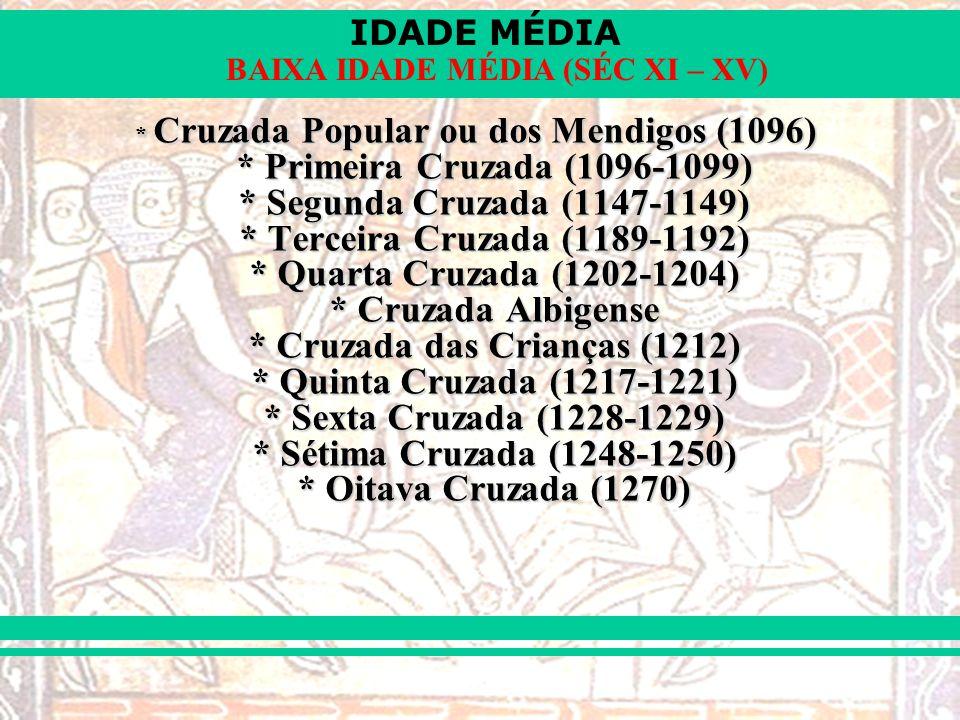 IDADE MÉDIA BAIXA IDADE MÉDIA (SÉC XI – XV) * Cruzada Popular ou dos Mendigos (1096) * Primeira Cruzada (1096-1099) * Segunda Cruzada (1147-1149) * Terceira Cruzada (1189-1192) * Quarta Cruzada (1202-1204) * Cruzada Albigense * Cruzada das Crianças (1212) * Quinta Cruzada (1217-1221) * Sexta Cruzada (1228-1229) * Sétima Cruzada (1248-1250) * Oitava Cruzada (1270)