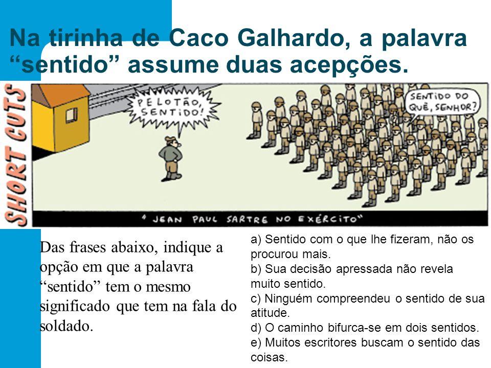 Na tirinha de Caco Galhardo, a palavra sentido assume duas acepções. Das frases abaixo, indique a opção em que a palavra sentido tem o mesmo significa