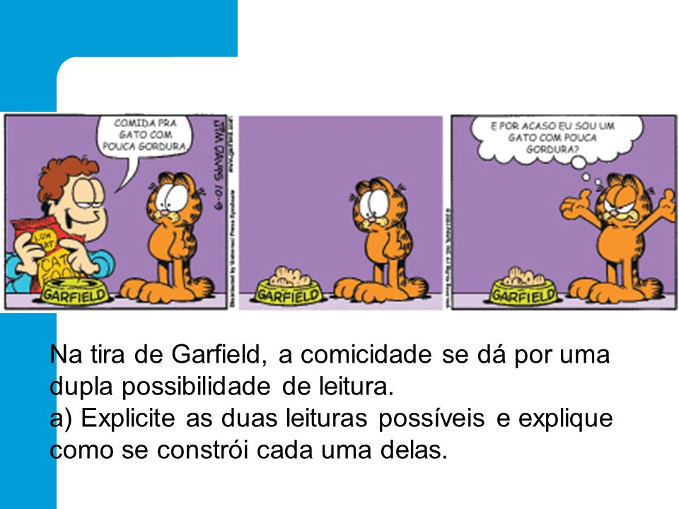 Na tira de Garfield, a comicidade se dá por uma dupla possibilidade de leitura. a) Explicite as duas leituras possíveis e explique como se constrói ca