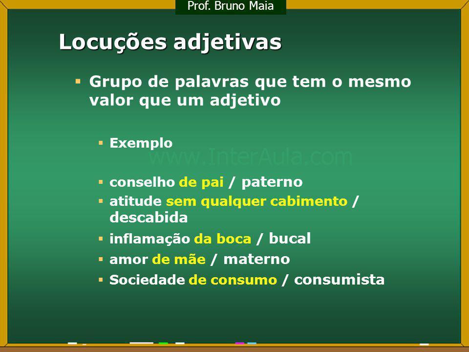 Locuções adjetivas Grupo de palavras que tem o mesmo valor que um adjetivo Exemplo conselho de pai / paterno atitude sem qualquer cabimento / descabid