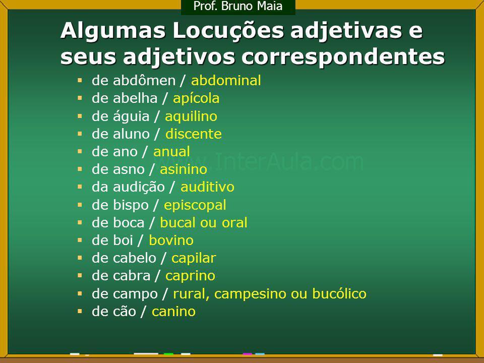 Algumas Locuções adjetivas e seus adjetivos correspondentes de abdômen / abdominal de abelha / apícola de águia / aquilino de aluno / discente de ano