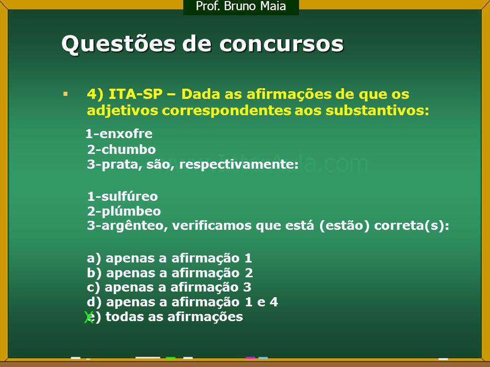 Questões de concursos 4) ITA-SP – Dada as afirmações de que os adjetivos correspondentes aos substantivos: 1-enxofre 2-chumbo 3-prata, são, respectiva