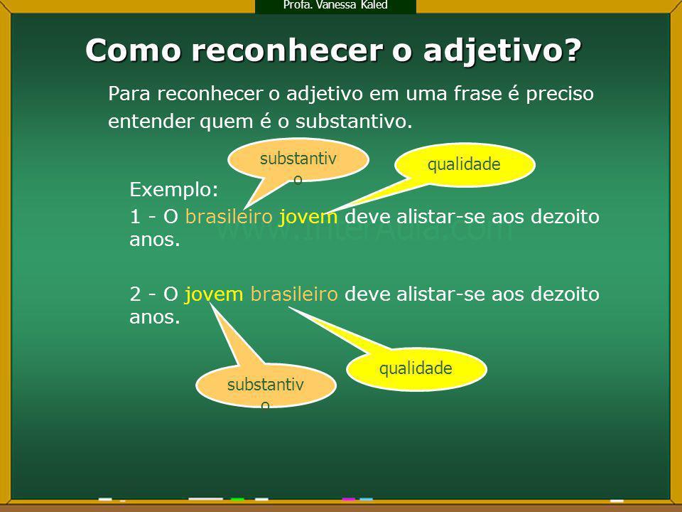 Como reconhecer o adjetivo? Para reconhecer o adjetivo em uma frase é preciso entender quem é o substantivo. Exemplo: 1 - O brasileiro jovem deve alis
