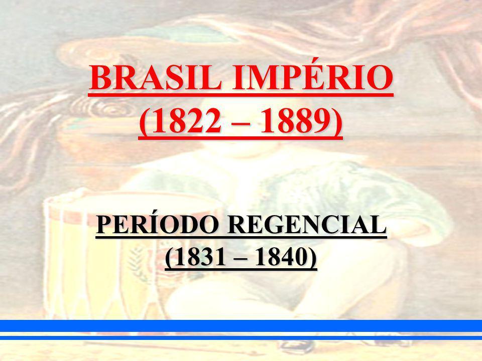 BRASIL IMPÉRIO (1822 – 1889) PERÍODO REGENCIAL (1831 – 1840)