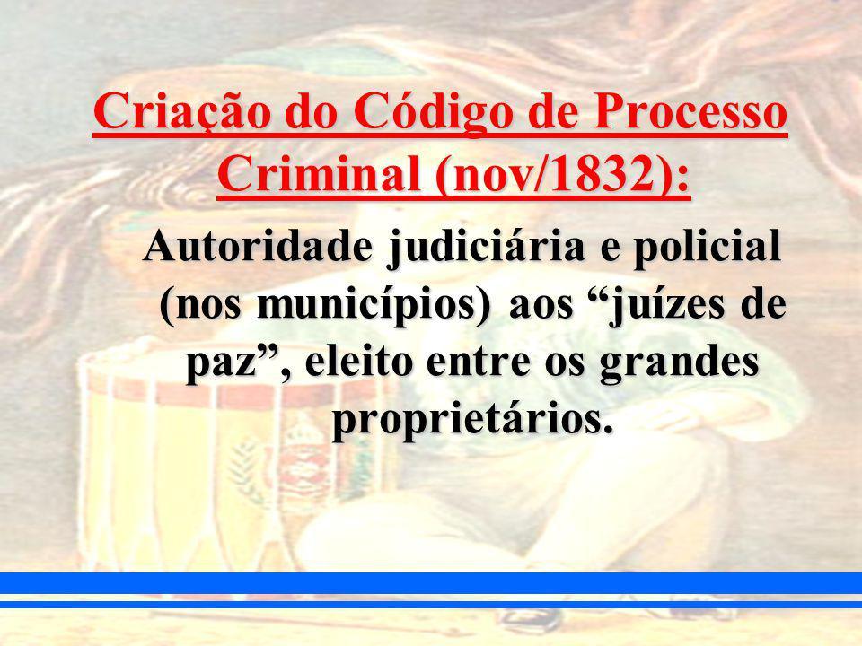 Criação do Código de Processo Criminal (nov/1832): Autoridade judiciária e policial (nos municípios) aos juízes de paz, eleito entre os grandes proprietários.