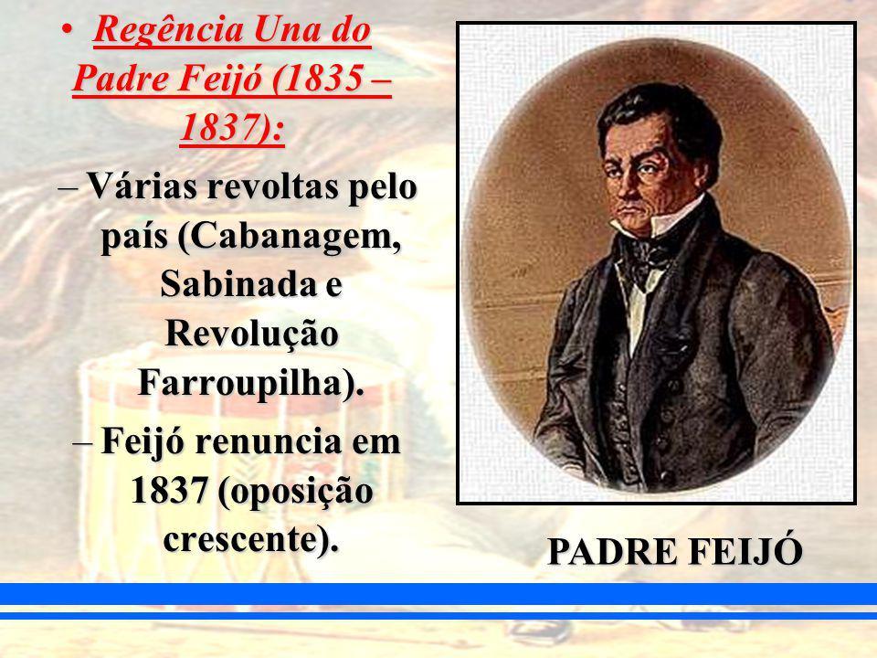 Regência Una do Padre Feijó (1835 – 1837):Regência Una do Padre Feijó (1835 – 1837): –Várias revoltas pelo país (Cabanagem, Sabinada e Revolução Farroupilha).