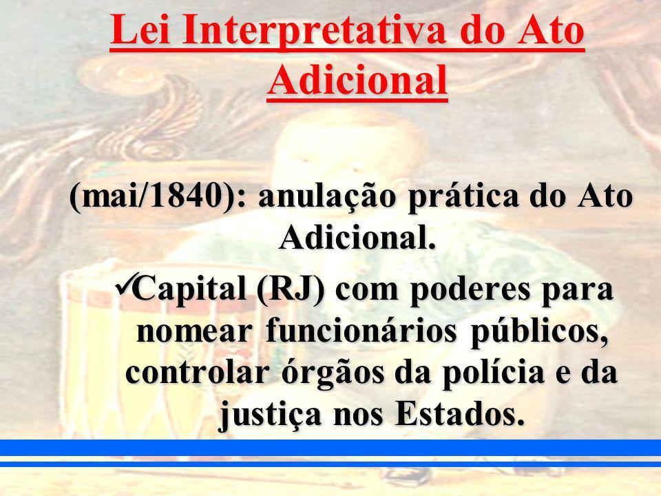 Lei Interpretativa do Ato Adicional (mai/1840): anulação prática do Ato Adicional.