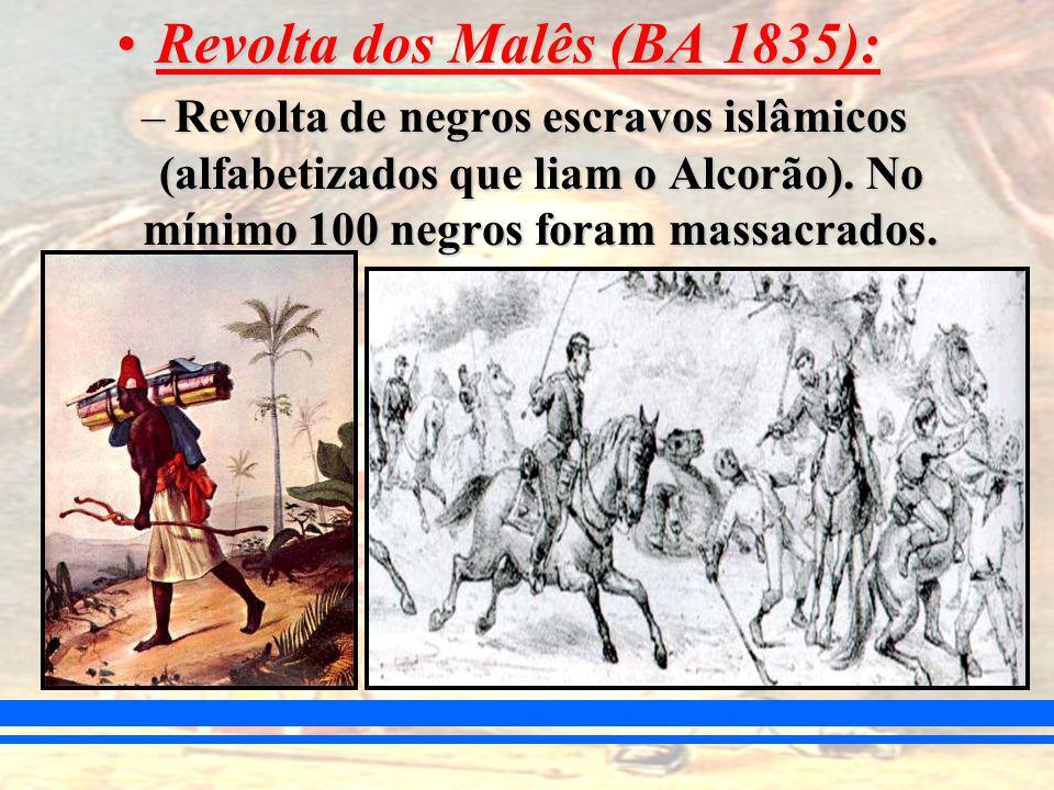 Revolta dos Malês (BA 1835):Revolta dos Malês (BA 1835): –Revolta de negros escravos islâmicos (alfabetizados que liam o Alcorão).