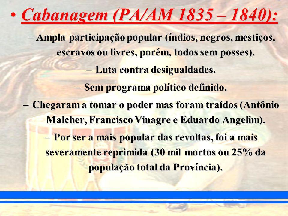 Cabanagem (PA/AM 1835 – 1840):Cabanagem (PA/AM 1835 – 1840): –Ampla participação popular (índios, negros, mestiços, escravos ou livres, porém, todos sem posses).