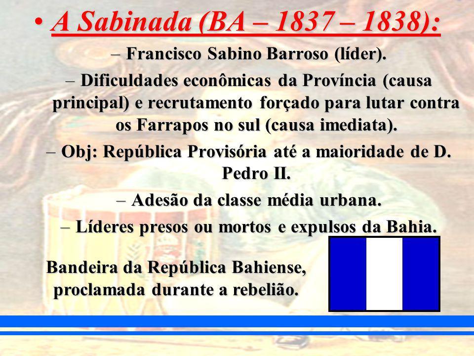 A Sabinada (BA – 1837 – 1838):A Sabinada (BA – 1837 – 1838): –Francisco Sabino Barroso (líder).