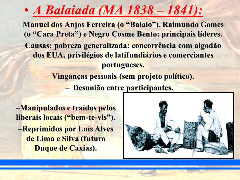 A Balaiada (MA 1838 – 1841):A Balaiada (MA 1838 – 1841): –Manuel dos Anjos Ferreira (o Balaio), Raimundo Gomes (o Cara Preta) e Negro Cosme Bento: principais líderes.