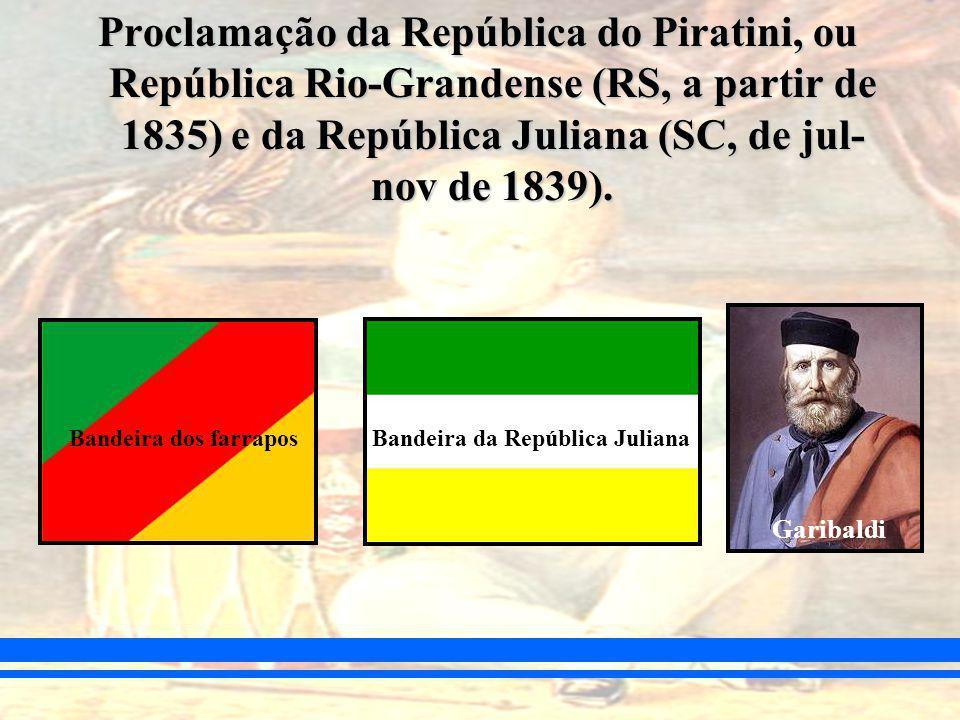 Proclamação da República do Piratini, ou República Rio-Grandense (RS, a partir de 1835) e da República Juliana (SC, de jul- nov de 1839).