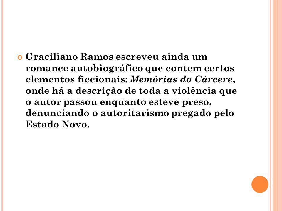 Graciliano Ramos escreveu ainda um romance autobiográfico que contem certos elementos ficcionais: Memórias do Cárcere, onde há a descrição de toda a v