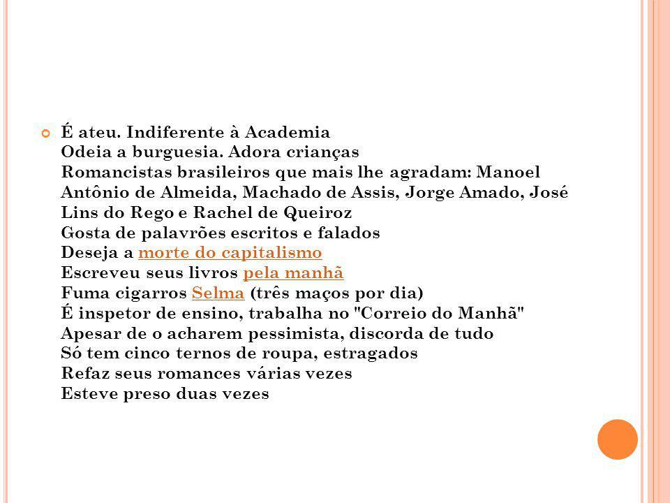 É ateu. Indiferente à Academia Odeia a burguesia. Adora crianças Romancistas brasileiros que mais lhe agradam: Manoel Antônio de Almeida, Machado de A