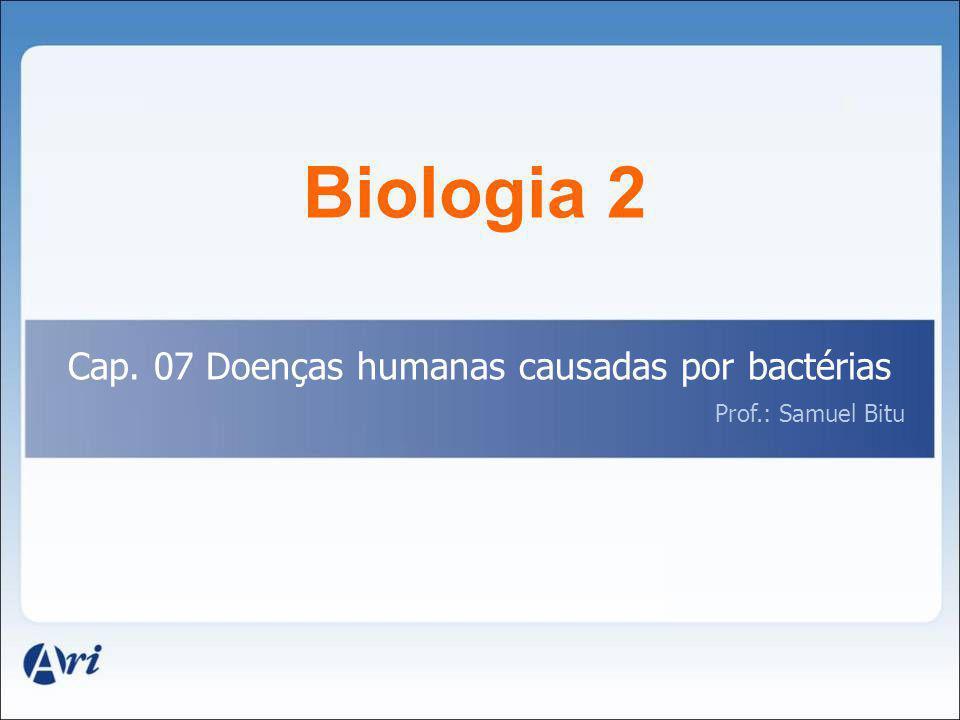 Biologia 2 Cap. 07 Doenças humanas causadas por bactérias Prof.: Samuel Bitu