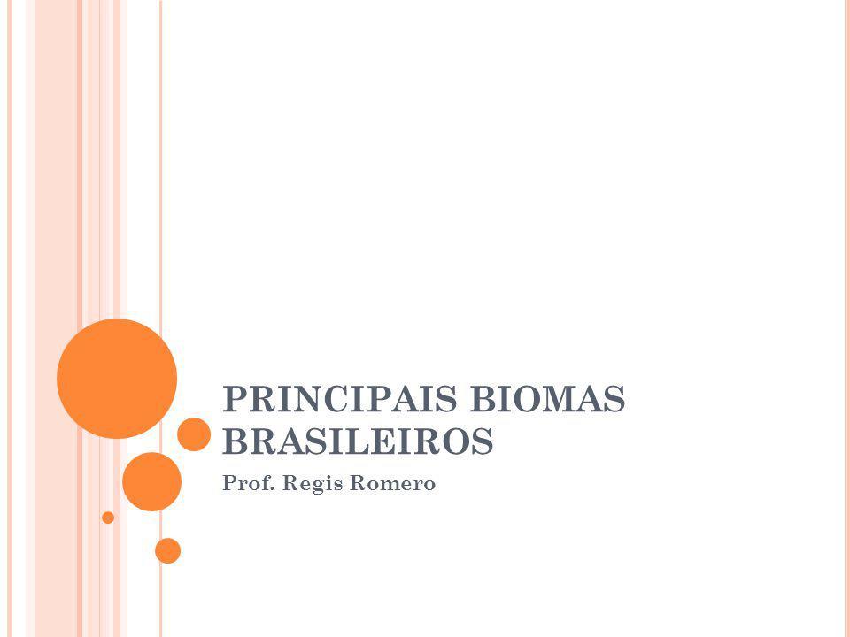 PRINCIPAIS BIOMAS BRASILEIROS Prof. Regis Romero