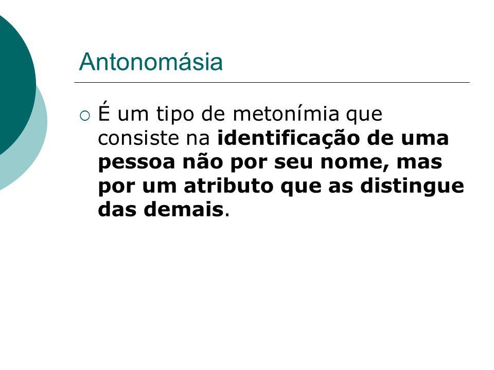 Antonomásia É um tipo de metonímia que consiste na identificação de uma pessoa não por seu nome, mas por um atributo que as distingue das demais.