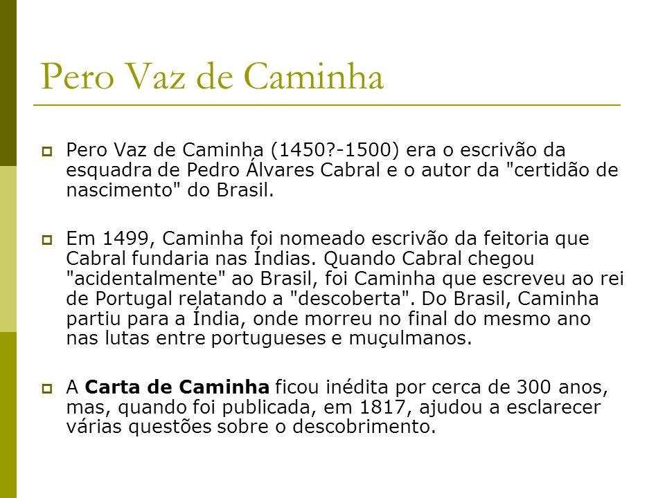 Pero Vaz de Caminha Pero Vaz de Caminha (1450?-1500) era o escrivão da esquadra de Pedro Álvares Cabral e o autor da