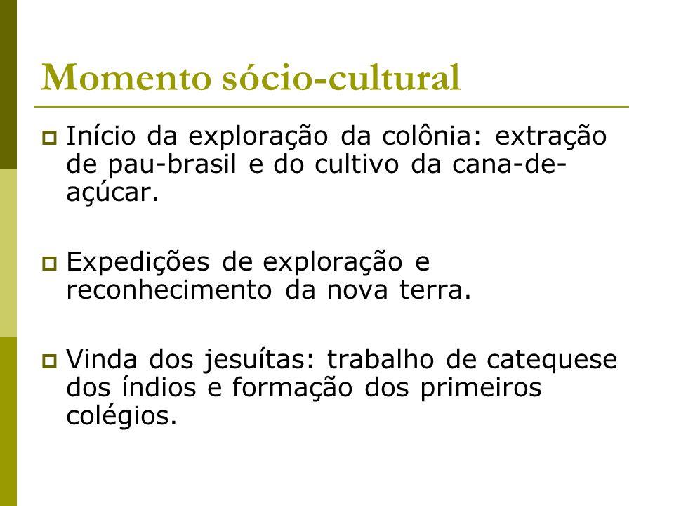 Momento sócio-cultural Início da exploração da colônia: extração de pau-brasil e do cultivo da cana-de- açúcar. Expedições de exploração e reconhecime