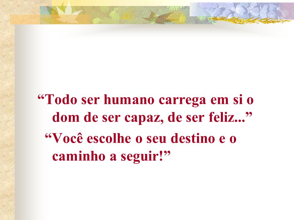 Todo ser humano carrega em si o dom de ser capaz, de ser feliz... Você escolhe o seu destino e o caminho a seguir!