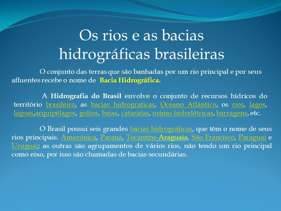 Os rios e as bacias hidrográficas brasileiras O conjunto das terras que são banhadas por um rio principal e por seus afluentes recebe o nome de Bacia Hidrográfica.