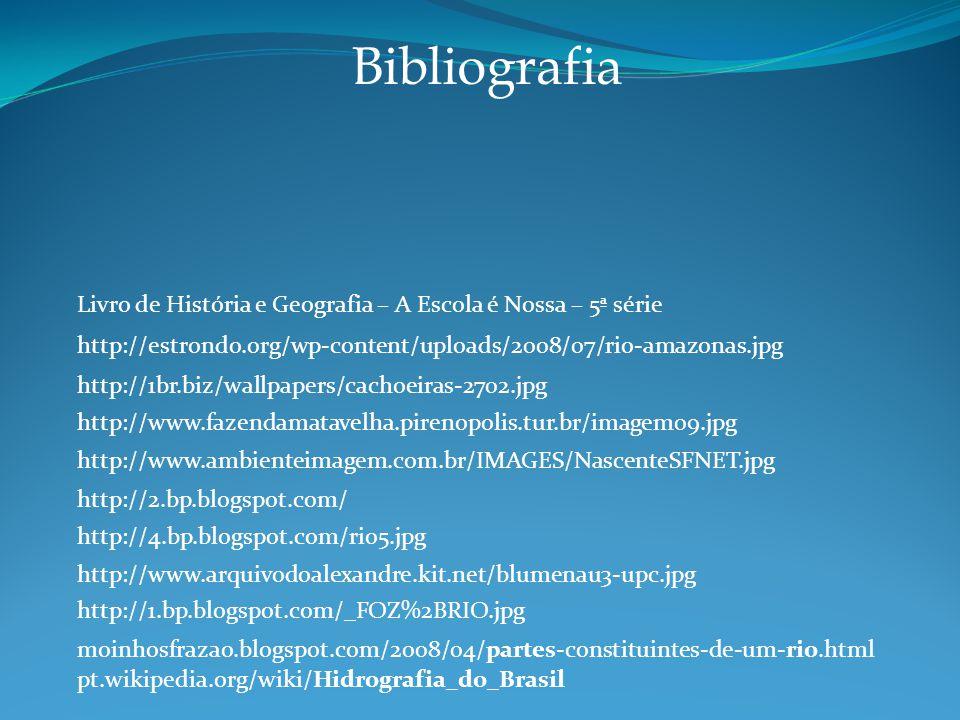 http://1br.biz/wallpapers/cachoeiras-2702.jpg http://www.fazendamatavelha.pirenopolis.tur.br/imagem09.jpg http://www.ambienteimagem.com.br/IMAGES/NascenteSFNET.jpg http://2.bp.blogspot.com/ http://4.bp.blogspot.com/rio5.jpg http://www.arquivodoalexandre.kit.net/blumenau3-upc.jpg http://1.bp.blogspot.com/_FOZ%2BRIO.jpg moinhosfrazao.blogspot.com/2008/04/partes-constituintes-de-um-rio.html pt.wikipedia.org/wiki/Hidrografia_do_Brasil http://estrondo.org/wp-content/uploads/2008/07/rio-amazonas.jpg Bibliografia Livro de História e Geografia – A Escola é Nossa – 5ª série