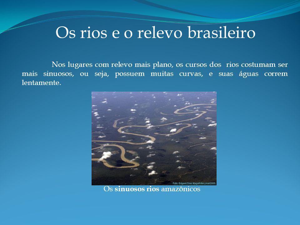 Os rios e o relevo brasileiro Nos lugares com relevo mais plano, os cursos dos rios costumam ser mais sinuosos, ou seja, possuem muitas curvas, e suas águas correm lentamente.