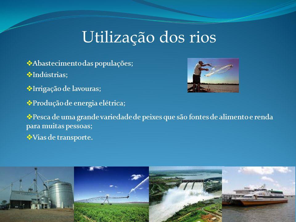 Utilização dos rios Abastecimento das populações; Indústrias; Irrigação de lavouras; Produção de energia elétrica; Pesca de uma grande variedade de peixes que são fontes de alimento e renda para muitas pessoas; Vias de transporte.